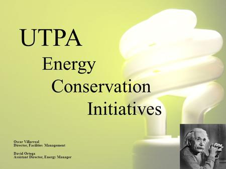 UTPA Energy Conservation Initiatives Oscar Villarreal Director, Facilities Management David Ortega Assistant Director, Energy Manager.