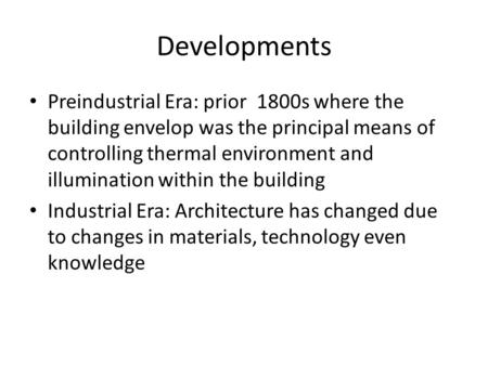 Developments Preindustrial Era: prior 1800s where the building envelop was the principal means of controlling thermal environment <strong>and</strong> illumination within.