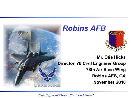 """Two Types of Class…First and None"" Mr. Otis Hicks Director, 78 Civil Engineer Group 78th Air Base Wing Robins AFB, GA November 2010 Robins AFB."