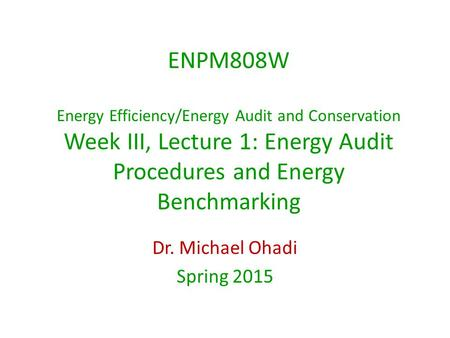 ENPM808W Energy Efficiency/Energy Audit and Conservation Week III, Lecture 1: Energy Audit Procedures and Energy Benchmarking Dr. Michael Ohadi Spring.