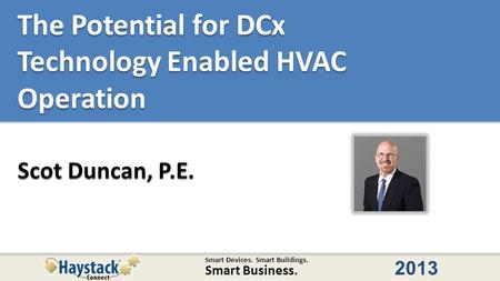 Smart Devices. Smart Buildings. Smart Business. 2013 The Potential for DCx Technology Enabled HVAC Operation Scot Duncan, P.E.