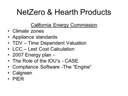 NetZero & Hearth Products California Energy Commission Climate zones Appliance standards TDV – Time Dependent Valuation LCC – Lest Cost Calculation 2007.