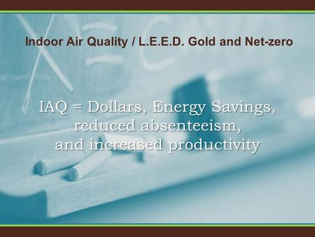 Indoor Air Quality / L.E.E.D. Gold and Net-zero IAQ = Dollars, Energy Savings, reduced absenteeism, and increased productivity.