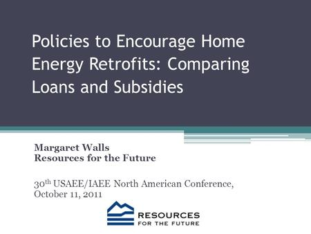 Policies to Encourage Home Energy Retrofits: Comparing Loans and Subsidies Margaret Walls Resources for the Future 30 th USAEE/IAEE North American Conference,