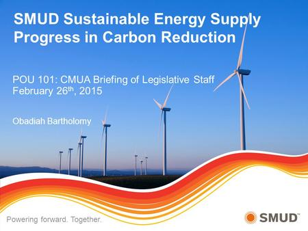 SMUD Sustainable Energy Supply Progress in Carbon Reduction POU 101: CMUA Briefing of Legislative Staff February 26 th, 2015 Obadiah Bartholomy Powering.