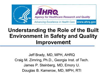 Understanding the Role of the Built Environment in Safety and Quality Improvem ent Jeff Brady, MD, MPH, AHRQ Craig M. Zimring, Ph.D., Georgia Inst. of.