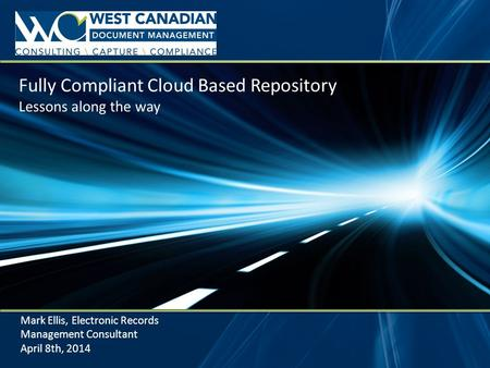Fully Compliant Cloud Based Repository Lessons along the way Mark Ellis, Electronic Records Management Consultant April 8th, 2014.