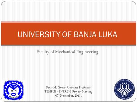 Faculty of Mechanical Engineering UNIVERSITY OF BANJA LUKA Petar M. Gvero, Associate Professor TEMPUS - ENERESE Project Meeting 07. November, 2013.