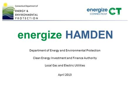 Energize HAMDEN Department of Energy and Environmental Protection Clean Energy Investment and Finance Authority Local Gas and Electric Utilities April.