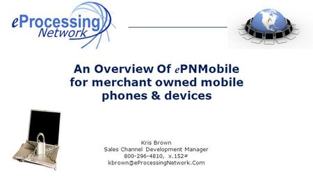 Kris Brown Sales Channel Development Manager 800-296-4810, x.152# An Overview <strong>Of</strong> e PNMobile for merchant owned mobile phones.