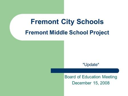 Fremont City Schools Fremont Middle School Project *Update* Board of Education Meeting December 15, 2008.