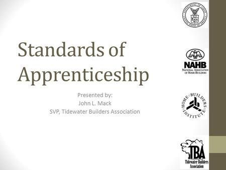 Standards of Apprenticeship Presented by: John L. Mack SVP, Tidewater Builders Association.