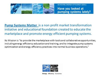 Pump Systems Matter is a non profit market transformation initiative and educational foundation created to educate the marketplace and promote energy efficient.