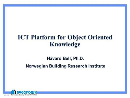 30.04.2015 1 ICT Platform for Object Oriented Knowledge Håvard Bell, Ph.D. Norwegian Building Research Institute.