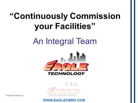 "WWW.EAGLECMMS.COM © Eagle Technology, Inc. ""Continuously Commission your Facilities"" An Integral Team."