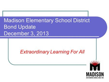 Madison Elementary School District Bond Update December 3, 2013 Extraordinary Learning For All.