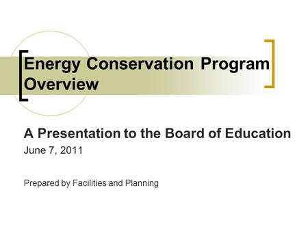 Energy Conservation Program Overview A Presentation to the Board of Education June 7, 2011 Prepared by Facilities and Planning.