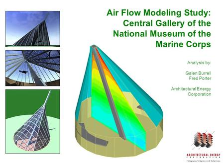 Air Flow Modeling Study: Central Gallery of the National Museum of the Marine Corps Analysis by: Galen Burrell Fred Porter Architectural Energy Corporation.