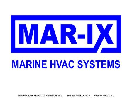 MARINE HVAC SYSTEMS MAR-IX IS A PRODUCT OF MAVÉ B.V. THE NETHERLANDS WWW.MAVE.NL.