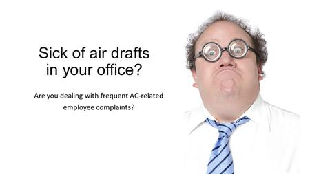 Sick of air drafts in your office? Are you dealing with frequent AC-related employee complaints?