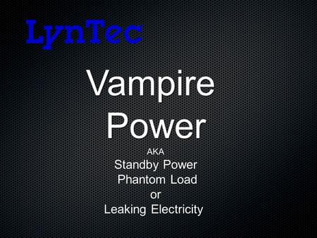 VampirePowerAKA Standby Power Phantom Load Phantom Load or or Leaking Electricity.