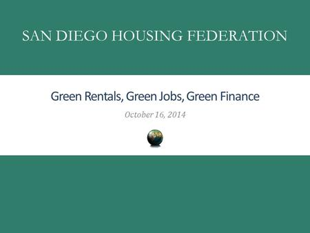 Green Rentals, Green Jobs, Green Finance October 16, 2014 SAN DIEGO HOUSING FEDERATION.