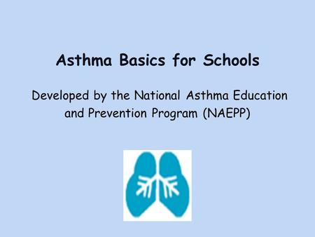 Asthma Basics for Schools Developed by the National Asthma Education and Prevention Program (NAEPP)