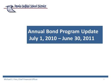 1 Annual Bond Program Update July 1, 2010 – June 30, 2011 Michael E. Finn, Chief Financial Officer.