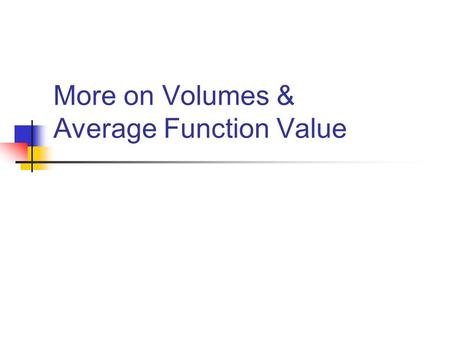 More on Volumes & Average Function Value. Average On the last test (2), the average of the test was: FYI - there were 35 who scored a 9 or 10, which means.