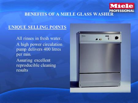 BENEFITS OF A MIELE GLASS WASHER UNIQUE SELLING POINTS All rinses in fresh water. A high power circulation pump delivers 400 litres per min. Assuring excellent.