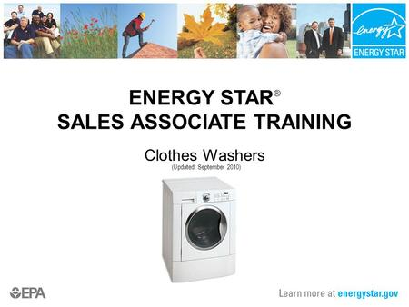 ENERGY STAR ® SALES ASSOCIATE TRAINING Clothes Washers (Updated: September 2010)