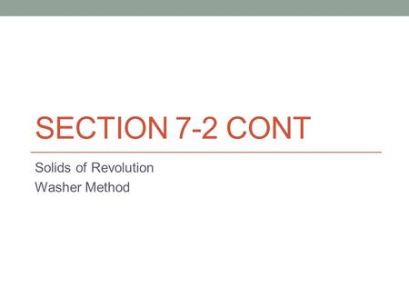 SECTION 7-2 CONT Solids of Revolution Washer Method.