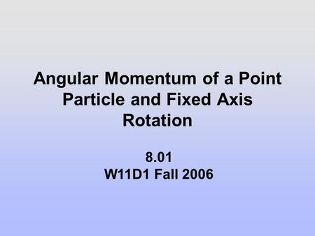 Angular Momentum of a Point Particle and Fixed Axis Rotation 8.01 W11D1 Fall 2006.