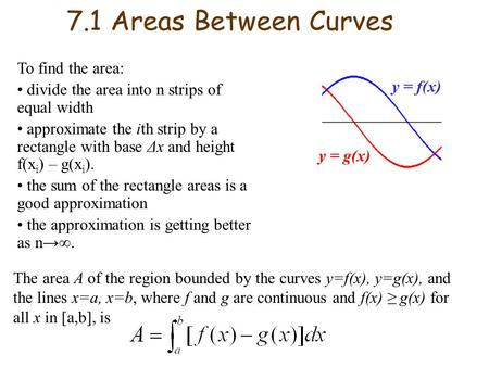 7.1 Areas Between Curves To find the area: divide the area into n strips of equal width approximate the ith strip by a rectangle with base Δx and height.