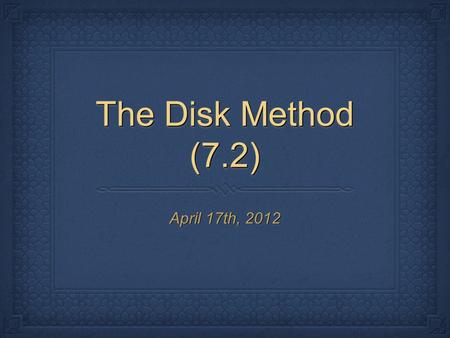The Disk Method (7.2) April 17th, 2012. I. The Disk Method Def. If a region in the coordinate plane is revolved about a line, called the axis of revolution,