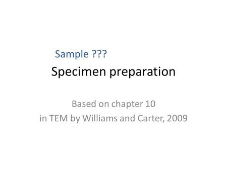 Specimen preparation Based on chapter 10 in TEM by Williams and Carter, 2009 Sample ???