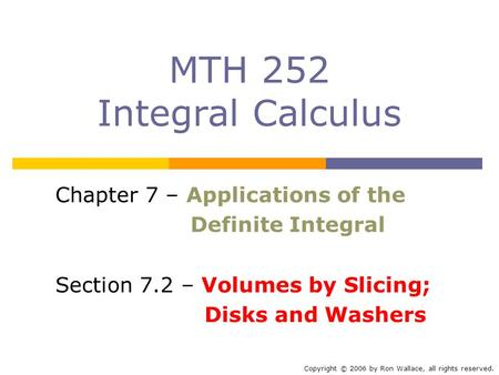 MTH 252 Integral Calculus Chapter 7 – Applications of the Definite Integral Section 7.2 – Volumes by Slicing; Disks and Washers Copyright © 2006 by Ron.