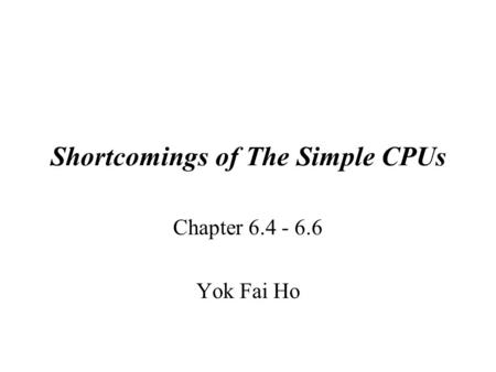 Shortcomings of The Simple CPUs Chapter 6.4 - 6.6 Yok Fai Ho.