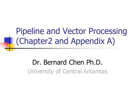 Pipeline and Vector Processing (Chapter2 and Appendix A) Dr. Bernard Chen Ph.D. University of Central Arkansas.