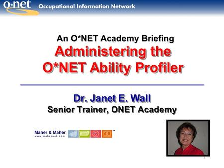 1 Administering the O*NET Ability Profiler Dr. Janet E. Wall Senior Trainer, ONET Academy Dr. Janet E. Wall Senior Trainer, ONET Academy An O*NET Academy.