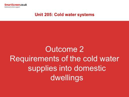 Outcome 2 Requirements of the cold water supplies into domestic dwellings Unit 205: Cold water systems.