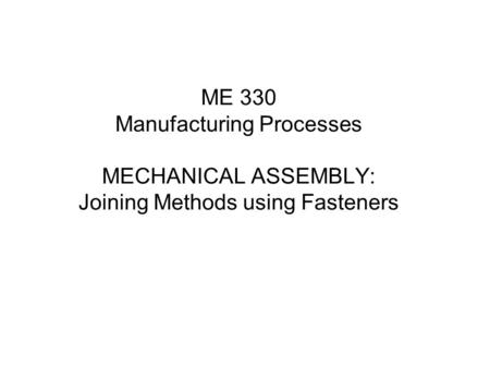 ME 330 Manufacturing Processes MECHANICAL ASSEMBLY: Joining Methods using Fasteners.