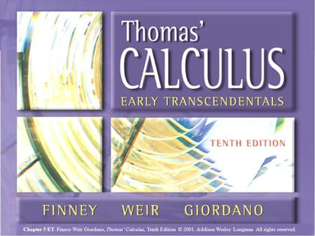 Chapter 5ET, Slide 1 Chapter 5 ET. Finney Weir Giordano, Thomas' Calculus, Tenth Edition © 2001. Addison Wesley Longman All rights reserved.