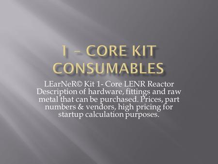 LEarNeR© Kit 1- Core LENR Reactor Description of hardware, fittings and raw metal that can be purchased. Prices, part numbers & vendors, high pricing for.