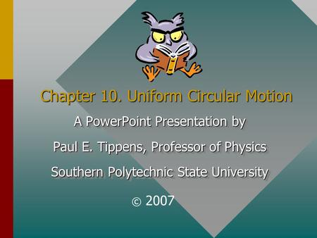 Chapter 10. Uniform Circular Motion A PowerPoint Presentation by Paul E. Tippens, Professor of Physics Southern Polytechnic State University A PowerPoint.