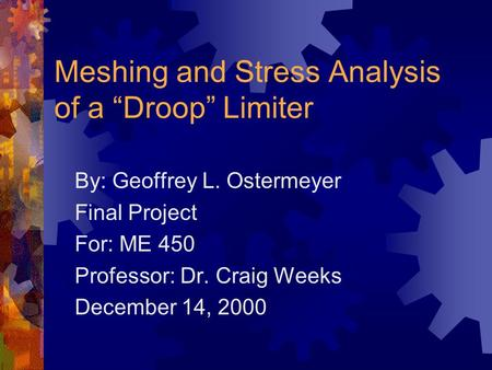 "Meshing and Stress Analysis of a ""Droop"" Limiter By: Geoffrey L. Ostermeyer Final Project For: ME 450 Professor: Dr. Craig Weeks December 14, 2000."