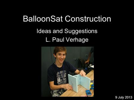 BalloonSat Construction Ideas and Suggestions L. Paul Verhage 9 July 2013.