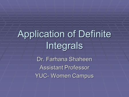 Application of Definite Integrals Dr. Farhana Shaheen Assistant Professor YUC- Women Campus.