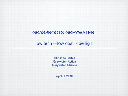 GRASSROOTS GREYWATER: low tech ~ low cost ~ benign Christina Bertea Greywater Action Greywater Alliance April 9, 2010.