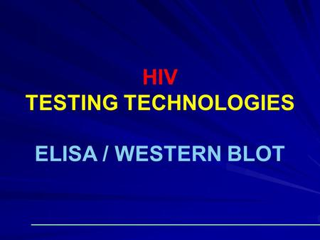 HIV TESTING TECHNOLOGIES ELISA / WESTERN BLOT. There are numbers of tests They should be used in combination (strategies) Combinations must be consistent.